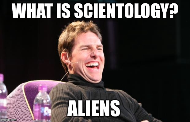Don't even ask about Sea Org |  WHAT IS SCIENTOLOGY? ALIENS | image tagged in laughing tom cruise,ancient aliens,ancient aliens guy,tom cruise,tom cruise laugh,alien guy | made w/ Imgflip meme maker