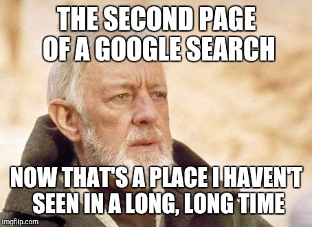When You Have To Do Deep Research For A Project | THE SECOND PAGE OF A GOOGLE SEARCH NOW THAT'S A PLACE I HAVEN'T SEEN IN A LONG, LONG TIME | image tagged in memes,obi wan kenobi,google,research,second,now that's something i haven't seen in a long time | made w/ Imgflip meme maker
