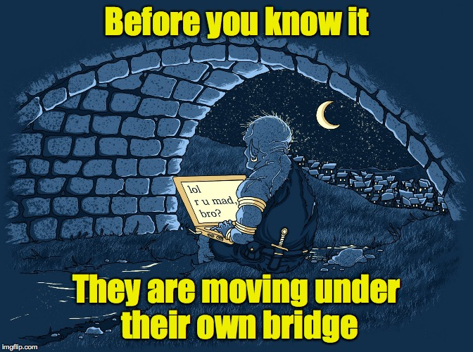 Before you know it They are moving under their own bridge | made w/ Imgflip meme maker
