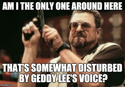 For the uncultured swine, Geddy Lee is the lead vocalist and bassist for the rock group Rush. His voice is very falsetto |  AM I THE ONLY ONE AROUND HERE; THAT'S SOMEWHAT DISTURBED BY GEDDY LEE'S VOICE? | image tagged in memes,am i the only one around here | made w/ Imgflip meme maker