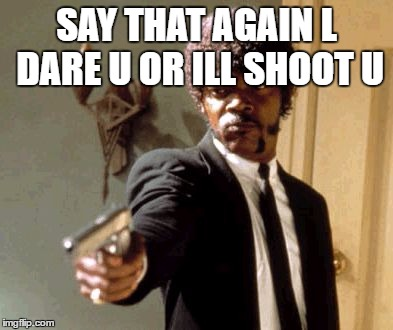 Say That Again I Dare You Meme | SAY THAT AGAIN L DARE U OR ILL SHOOT U | image tagged in memes,say that again i dare you | made w/ Imgflip meme maker