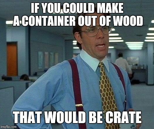 That Would Be Great Meme | IF YOU COULD MAKE A CONTAINER OUT OF WOOD THAT WOULD BE CRATE | image tagged in memes,that would be great | made w/ Imgflip meme maker