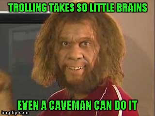 I can never understand why people get off so much on trolling others...except trolling trolls, that I understand. |  TROLLING TAKES SO LITTLE BRAINS; EVEN A CAVEMAN CAN DO IT | image tagged in caveman,memes,trolling,even a caveman can do it,funny,trolls | made w/ Imgflip meme maker