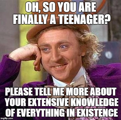 Every Teenager Ever | OH, SO YOU ARE FINALLY A TEENAGER? PLEASE TELL ME MORE ABOUT YOUR EXTENSIVE KNOWLEDGE OF EVERYTHING IN EXISTENCE | image tagged in memes,creepy condescending wonka,middle school | made w/ Imgflip meme maker