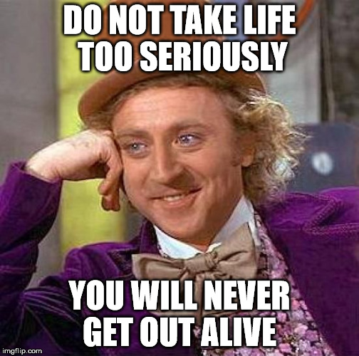 Creepy Condescending Wonka Meme | DO NOT TAKE LIFE TOO SERIOUSLY YOU WILL NEVER GET OUT ALIVE | image tagged in memes,creepy condescending wonka | made w/ Imgflip meme maker