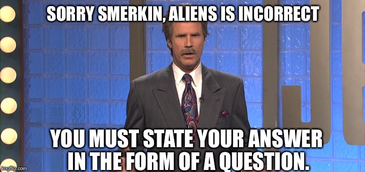 SORRY SMERKIN, ALIENS IS INCORRECT YOU MUST STATE YOUR ANSWER IN THE FORM OF A QUESTION. | made w/ Imgflip meme maker