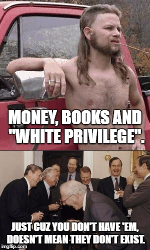 "ERF | MONEY, BOOKS AND ""WHITE PRIVILEGE"". JUST CUZ YOU DON'T HAVE 'EM, DOESN'T MEAN THEY DON'T EXIST. 