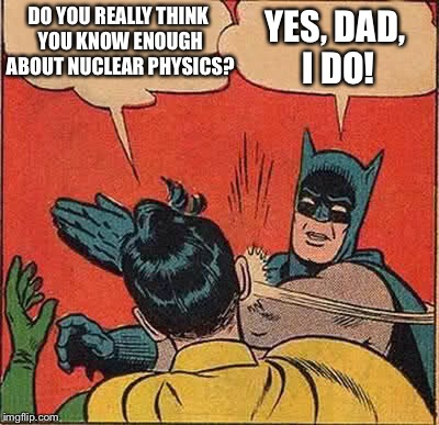 Batman Slapping Robin Meme | DO YOU REALLY THINK YOU KNOW ENOUGH ABOUT NUCLEAR PHYSICS? YES, DAD, I DO! | image tagged in memes,batman slapping robin | made w/ Imgflip meme maker