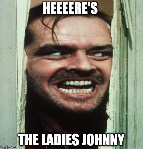 HEEEERE'S THE LADIES JOHNNY | made w/ Imgflip meme maker