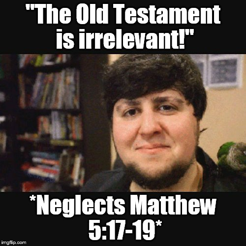 "JonTron Srsly |  ""The Old Testament is irrelevant!""; *Neglects Matthew 5:17-19* 