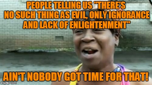 "Aint Nobody Got Time For That Meme | PEOPLE TELLING US ""THERE'S NO SUCH THING AS EVIL, ONLY IGNORANCE AND LACK OF ENLIGHTENMENT"" AIN'T NOBODY GOT TIME FOR THAT! 