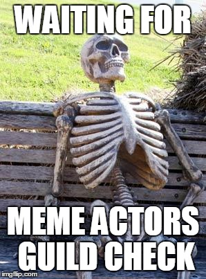 Waiting Skeleton Meme | WAITING FOR MEME ACTORS GUILD CHECK | image tagged in memes,waiting skeleton | made w/ Imgflip meme maker