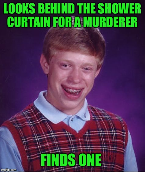 Bad Luck Brian Meme | LOOKS BEHIND THE SHOWER CURTAIN FOR A MURDERER FINDS ONE | image tagged in memes,bad luck brian | made w/ Imgflip meme maker