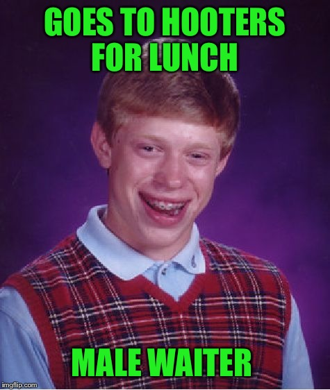 Bad Luck Brian Meme | GOES TO HOOTERS FOR LUNCH MALE WAITER | image tagged in memes,bad luck brian | made w/ Imgflip meme maker
