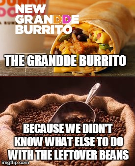 Can't sell coffee? Try Mexican food instead... | THE GRANDDE BURRITO BECAUSE WE DIDN'T KNOW WHAT ELSE TO DO WITH THE LEFTOVER BEANS | image tagged in coffee,mexican food,eww,memes | made w/ Imgflip meme maker