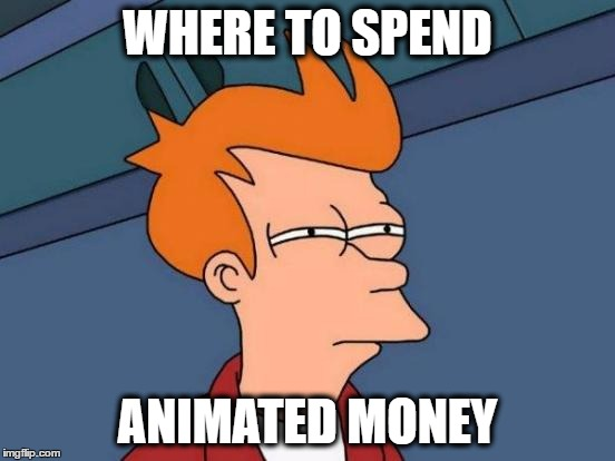 Futurama Fry Meme | WHERE TO SPEND ANIMATED MONEY | image tagged in memes,futurama fry | made w/ Imgflip meme maker