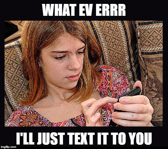 WHAT EV ERRR I'LL JUST TEXT IT TO YOU | made w/ Imgflip meme maker