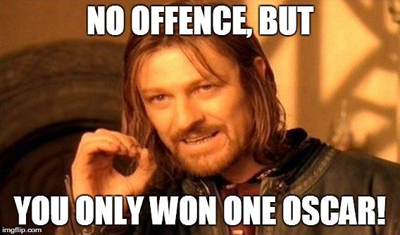 One Does Not Simply Meme | NO OFFENCE, BUT YOU ONLY WON ONE OSCAR! | image tagged in memes,one does not simply | made w/ Imgflip meme maker