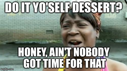 Aint Nobody Got Time For That Meme | DO IT YO'SELF DESSERT? HONEY, AIN'T NOBODY GOT TIME FOR THAT | image tagged in memes,aint nobody got time for that | made w/ Imgflip meme maker