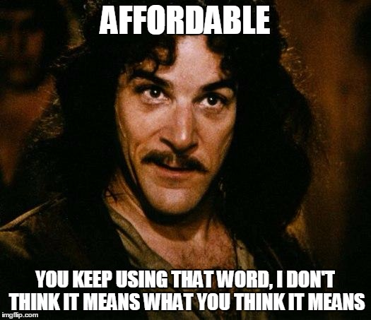 Inigo Montoya | AFFORDABLE YOU KEEP USING THAT WORD, I DON'T THINK IT MEANS WHAT YOU THINK IT MEANS | image tagged in memes,inigo montoya | made w/ Imgflip meme maker