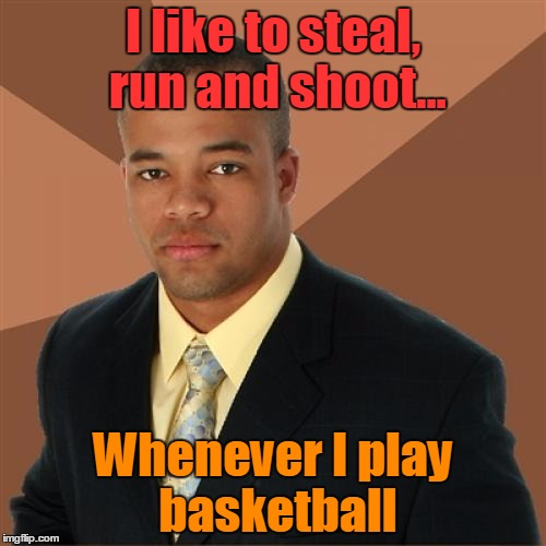 Successful Black Man |  I like to steal, run and shoot... Whenever I play basketball | image tagged in memes,successful black man,trhtimmy,basketball,sports | made w/ Imgflip meme maker