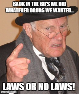 Back In My Day Meme | BACK IN THE 60'S WE DID WHATEVER DRUGS WE WANTED... LAWS OR NO LAWS! | image tagged in memes,back in my day | made w/ Imgflip meme maker