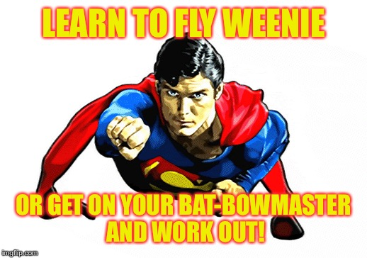 LEARN TO FLY WEENIE OR GET ON YOUR BAT-BOWMASTER AND WORK OUT! | made w/ Imgflip meme maker