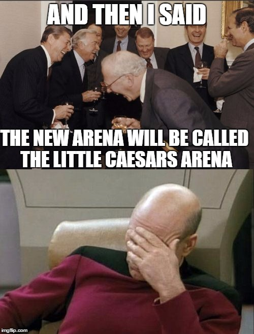 detroit red wings fans right now.. | AND THEN I SAID THE NEW ARENA WILL BE CALLED THE LITTLE CAESARS ARENA | image tagged in detroit red wings,nhl,little caesars arena,joe louis arena,illitch,senile | made w/ Imgflip meme maker