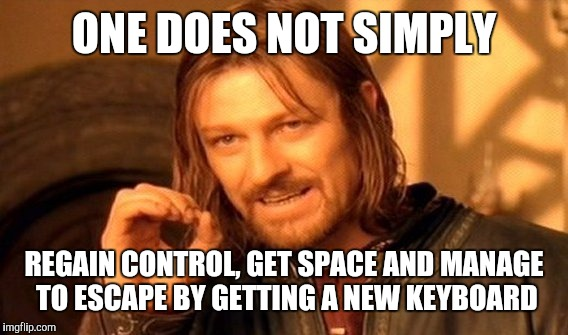 One Does Not Simply Meme | ONE DOES NOT SIMPLY REGAIN CONTROL, GET SPACE AND MANAGE TO ESCAPE BY GETTING A NEW KEYBOARD | image tagged in memes,one does not simply | made w/ Imgflip meme maker