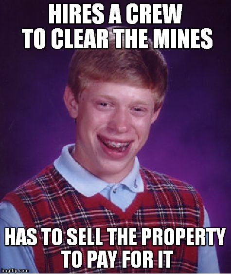Bad Luck Brian Meme | HIRES A CREW TO CLEAR THE MINES HAS TO SELL THE PROPERTY TO PAY FOR IT | image tagged in memes,bad luck brian | made w/ Imgflip meme maker