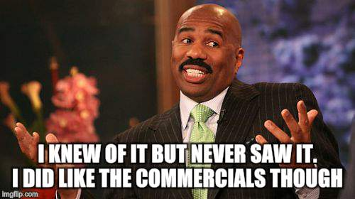Steve Harvey Meme | I KNEW OF IT BUT NEVER SAW IT. I DID LIKE THE COMMERCIALS THOUGH | image tagged in memes,steve harvey | made w/ Imgflip meme maker