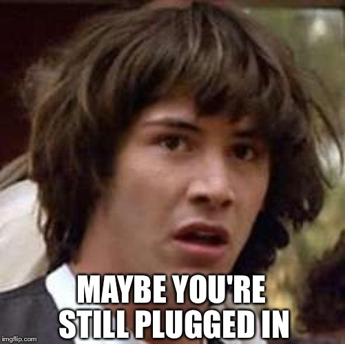 Conspiracy Keanu Meme | MAYBE YOU'RE STILL PLUGGED IN | image tagged in memes,conspiracy keanu | made w/ Imgflip meme maker