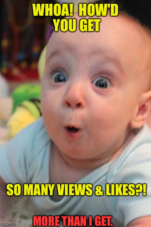 WHOA!  HOW'D YOU GET SO MANY VIEWS & LIKES?! MORE THAN I GET. | made w/ Imgflip meme maker