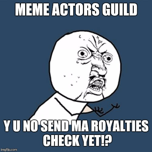 Y U No Meme | MEME ACTORS GUILD Y U NO SEND MA ROYALTIES CHECK YET!? | image tagged in memes,y u no | made w/ Imgflip meme maker