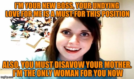 I'M YOUR NEW BOSS, YOUR UNDYING LOVE FOR ME IS A MUST FOR THIS POSITION ALSO, YOU MUST DISAVOW YOUR MOTHER. I'M THE ONLY WOMAN FOR YOU NOW | made w/ Imgflip meme maker