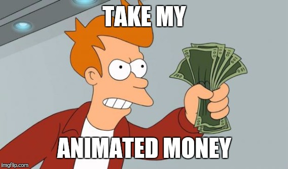 TAKE MY ANIMATED MONEY | made w/ Imgflip meme maker