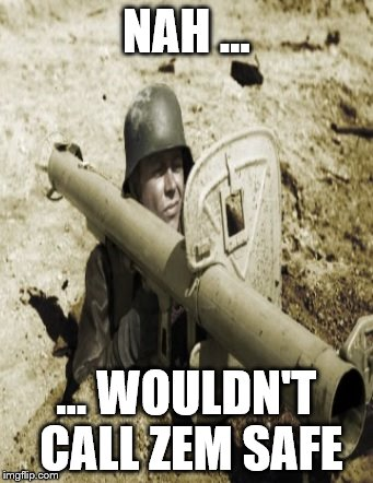 foxhole_panzerschreck | NAH ... ... WOULDN'T CALL ZEM SAFE | image tagged in foxhole_panzerschreck | made w/ Imgflip meme maker