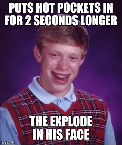 Bad Luck Brian Meme | PUTS HOT POCKETS IN FOR 2 SECONDS LONGER THE EXPLODE IN HIS FACE | image tagged in memes,bad luck brian | made w/ Imgflip meme maker