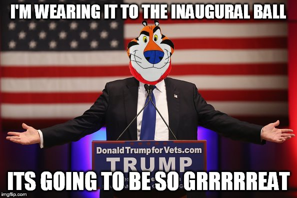 I'M WEARING IT TO THE INAUGURAL BALL ITS GOING TO BE SO GRRRRREAT | made w/ Imgflip meme maker