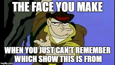 Who remembers this? | THE FACE YOU MAKE WHEN YOU JUST CAN'T REMEMBER WHICH SHOW THIS IS FROM | image tagged in face | made w/ Imgflip meme maker