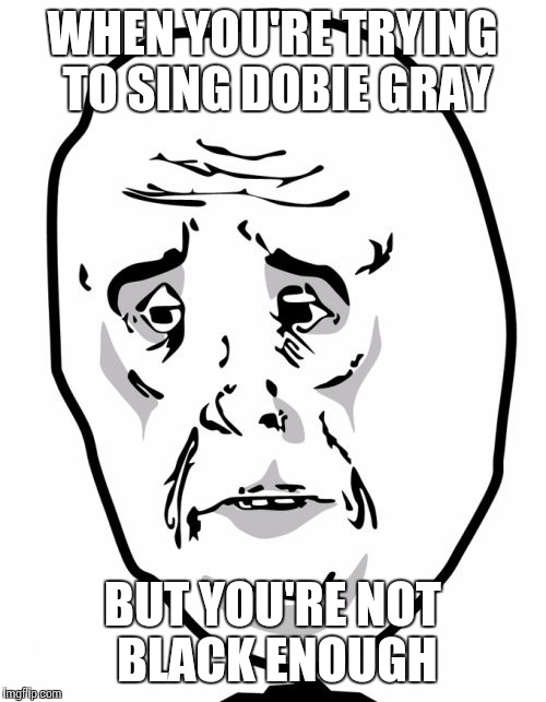 Okay Guy Rage Face2 | WHEN YOU'RE TRYING TO SING DOBIE GRAY BUT YOU'RE NOT BLACK ENOUGH | image tagged in memes,okay guy rage face2 | made w/ Imgflip meme maker