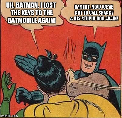 Batman Slapping Robin Meme | UH, BATMAN, I LOST THE KEYS TO THE BATMOBILE AGAIN! DAMMIT, NOW WE'VE GOT TO CALL SHAGGY & HIS STUPID DOG AGAIN! | image tagged in memes,batman slapping robin | made w/ Imgflip meme maker