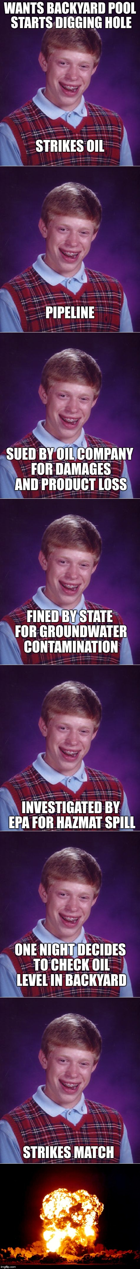 When it seems good and goes bad | WANTS BACKYARD POOL STARTS DIGGING HOLE STRIKES MATCH STRIKES OIL PIPELINE SUED BY OIL COMPANY FOR DAMAGES AND PRODUCT LOSS FINED BY STATE F | image tagged in bad luck brian | made w/ Imgflip meme maker