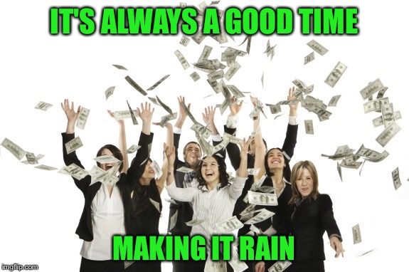 IT'S ALWAYS A GOOD TIME MAKING IT RAIN | made w/ Imgflip meme maker