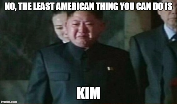 NO, THE LEAST AMERICAN THING YOU CAN DO IS KIM | made w/ Imgflip meme maker