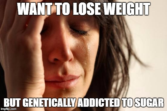 First World Problems Meme | WANT TO LOSE WEIGHT BUT GENETICALLY ADDICTED TO SUGAR | image tagged in memes,first world problems | made w/ Imgflip meme maker