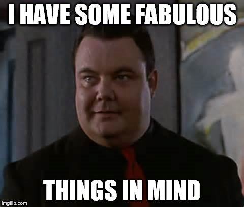 I HAVE SOME FABULOUS THINGS IN MIND | made w/ Imgflip meme maker