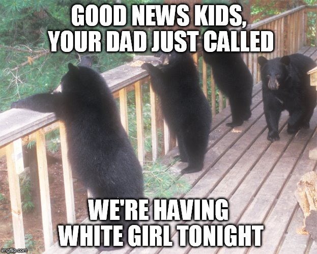 GOOD NEWS KIDS, YOUR DAD JUST CALLED WE'RE HAVING WHITE GIRL TONIGHT | made w/ Imgflip meme maker