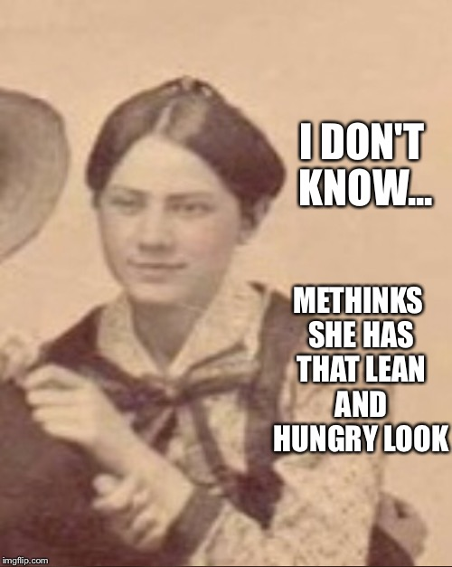 METHINKS SHE HAS THAT LEAN AND HUNGRY LOOK I DON'T KNOW... | made w/ Imgflip meme maker