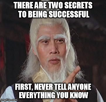 O Wise Master | THERE ARE TWO SECRETS TO BEING SUCCESSFUL FIRST, NEVER TELL ANYONE EVERYTHING YOU KNOW | image tagged in wise kung fu master,success | made w/ Imgflip meme maker